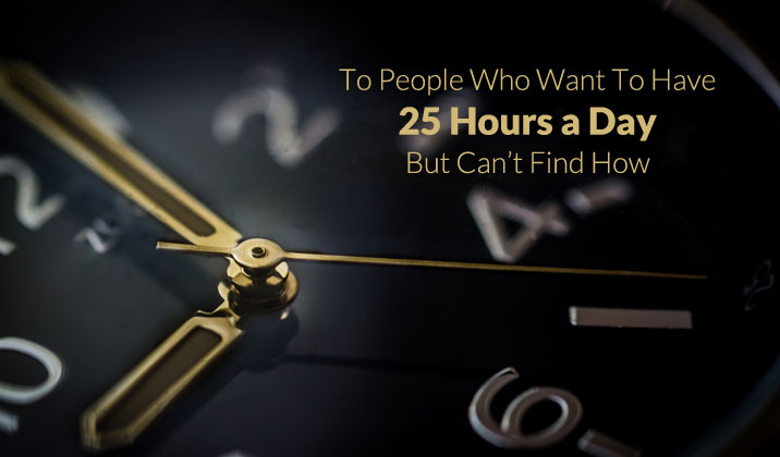 To People Who Want To Have 25 Hours a Day But Can't Find How
