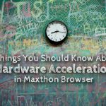 5 Things You Should Know About Hardware Acceleration in Maxthon Browser