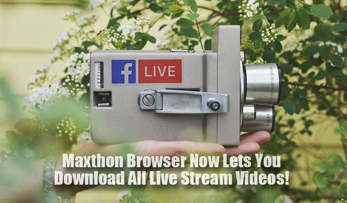 Maxthon Browser Now Lets You Download All Live Stream Videos!